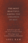 The Most Beautiful Among the Children of Men - Meditations upon the Life of our Lord Jesus Christ - With a Preface by the Cardinal Archbishop of Westminster