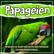 Papageien: Entdecken Sie Bilder und Fakten über Papageien! Ein Kinderpapageienbuch