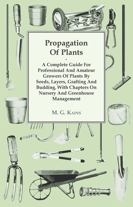Propagation Of Plants - A Complete Guide For Professional And Amateur Growers Of Plants By Seeds, Layers, Grafting And Budding, With Chapters On Nursery And Greenhouse Management