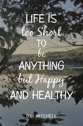 Life Is Too Short to Be Anything but Happy and Healthy