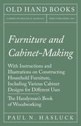 Furniture and Cabinet-Making - With Instructions and Illustrations on Constructing Household Furniture, Including Various Cabinet Designs for Different Uses - The Handyman's Book of Woodworking