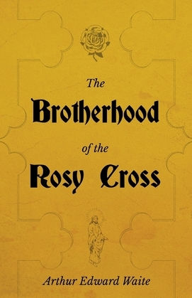 The Brotherhood of the Rosy Cross - A History of the Rosicrucians