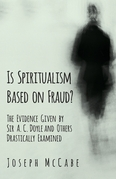 Is Spiritualism Based on Fraud? - The Evidence Given by Sir A. C. Doyle and Others Drastically Examined