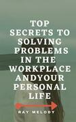 Top Secrets To Solving Problems In The Workplace And Your Personal Life