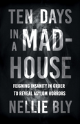 Ten Days in a Mad-House - Feigning Insanity in Order to Reveal Asylum Horrors