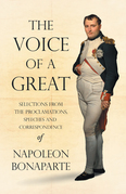 The Voice of a Great - Selections from the Proclamations, Speeches and Correspondence of Napoleon Bonaparte