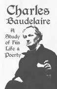 Charles Baudelaire - A Study of His Life and Poetry