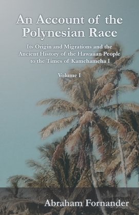 An Account of the Polynesian Race - Its Origin and Migrations and the Ancient History of the Hawaiian People to the Times of Kamehameha I - Volume I