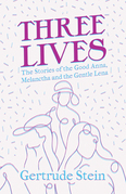 Three Lives - The Stories of the Good Anna, Melanctha and the Gentle Lena