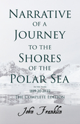 Narrative of a Journey to the Shores of the Polar Sea- In the Years 1819-20-21-22 - The Complete Edition