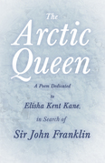 The Arctic Queen -  A Poem Dedicated to Elisha Kent Kane, in Search of Sir John Franklin