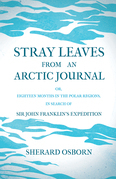 Stray Leaves from an Arctic Journal - or, Eighteen Months in the Polar Regions, in Search of Sir John Franklin's Expedition