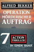Operation Mörderischer Auftrag: 7 Action Thriller in einem Band