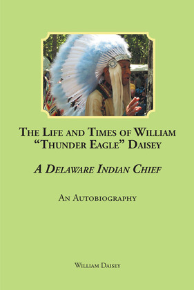 """The Life and Times of William """"Thunder Eagle"""" Daisey - A Delaware Indian Chief: An Autobiography"""
