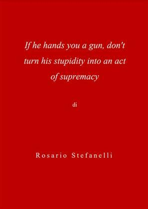 If he hands you a gun, don't turn his stupidity into an act of supremacy