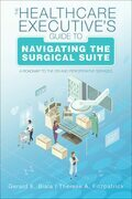 The Healthcare Executive's Guide to Navigating the Surgical Suite: A Roadmap to the OR and Perioperative Services