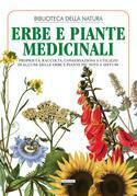 Erbe e piante medicinali. Proprietà, raccolta, conservazione e utilizzo di alcune delle erbe e piante più note e diffuse