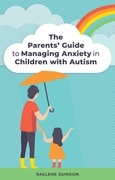 The Parents' Guide to Managing Anxiety in Children with Autism
