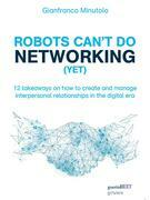 Robots can't do networking (yet). 12 takeaways on how to create and manage interpersonal relationships in the digital era