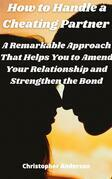 How to Handle a Cheating Partner A Remarkable Approach That Helps You to Amend Your Relationship and Strengthen the Bond