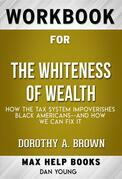 Workbook for The Whiteness of Wealth: How the Tax System Impoverishes Black Americans and How We Can Fix It by Dorothy A. Brown  (Max Help Workbooks)