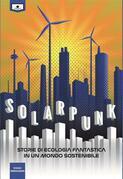 Solarpunk: storie di ecologia fantastica in un mondo sostenibile