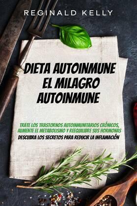 Dieta autoinmune: El milagro autoinmune - Descubra los secretos para reducir la inflamación
