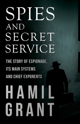 Spies and Secret Service - The Story of Espionage, Its Main Systems and Chief Exponents