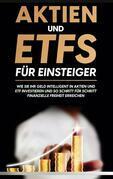 Aktien und ETFs für Einsteiger: Wie Sie Ihr Geld intelligent in Aktien und ETF investieren und so Schritt für Schritt finanzielle Freiheit erreichen