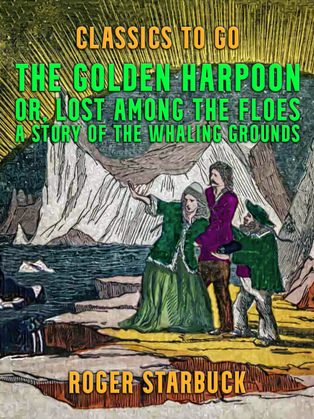 The Golden Harpoon, or, Lost Among the Floes, A Story of the Whaling Grounds