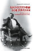 Ferdinand Ier de Bulgarie. Un tsar dans la tourmente des Balkans