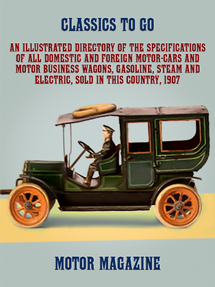 An Illustrated Directory of the Specifications of All Domestic and Foreign Motor-cars and Motor Business Wagons, Gasoline, Steam and Electric, Sold in this Country, 1907