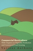 Commercial Horticulture - With Chapters on Vegetable Production and Commercial Fruit Growing