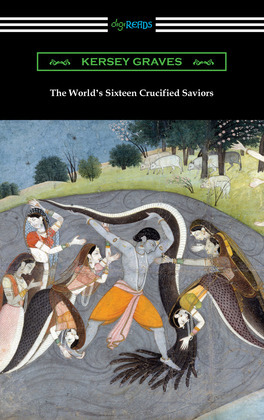 The World's Sixteen Crucified Saviors: or, Christianity Before Christ