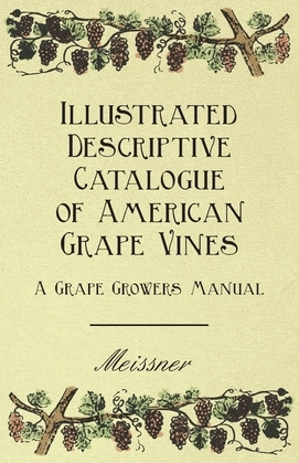 Illustrated Descriptive Catalogue of American Grape Vines - A Grape Growers Manual