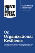 """HBR's 10 Must Reads on Organizational Resilience (with bonus article """"Organizational Grit"""" by Thomas H. Lee and Angela L. Duckworth)"""