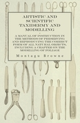 Artistic and Scientific Taxidermy and Modelling - A Manual of Instruction in the Methods of Preserving and Reproducing the Correct Form of All Natural Objects, Including a Chapter on the Modelling of Foliage
