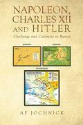 Napoleon, Charles XII and Hitler Challenge and Calamity in Russia