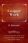 Lacquer Work - A Practical Exposition of the Art of Lacquering Together with Valuable Notes for the Collector