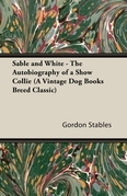 Sable and White - The Autobiography of a Show Collie (A Vintage Dog Books Breed Classic)