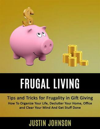 Frugal Living : Tips and Tricks for Frugality in Gift Giving (How To Organize Your Life, Declutter Your Home, Office and Clear Your Mind And Get Stuff Done)