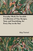 Everyday Meals For Invalids - A Collection of Tiny Recipes, Tasty and Nourishing, for Every Day in the Year