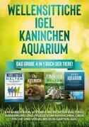 Wellensittiche | Igel | Kaninchen | Aquarium: Das große 4 in 1 Buch der Tiere! Erfahren Sie alles über die richtige Haltung, Ernährung und Pflege vom Kaninchen, über Fische und Vögel bis zum Garten-Igel