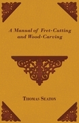 A Manual of Fret-Cutting and Wood-Carving
