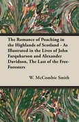 The Romance of Poaching in the Highlands of Scotland - As Illustrated in the Lives of John Farquharson and Alexander Davidson, The Last of the Free-Foresters