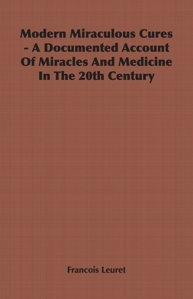 Modern Miraculous Cures - A Documented Account of Miracles and Medicine in the 20th Century