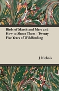Birds of Marsh and Mere and How to Shoot Them - Twenty Five Years of Wildfowling
