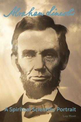 Abraham Lincoln: a Spiritual Scientific Portrait