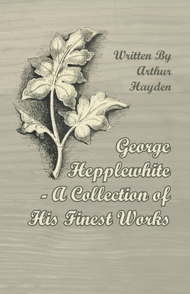 George Hepplewhite - A Collection of His Finest Works
