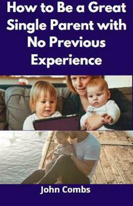 How to Be a Great Single Parent with No Previous Experience